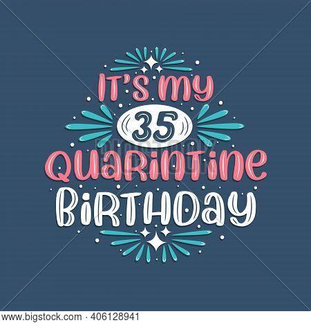 It's My 35 Quarantine Birthday, 35 Years Birthday Design. 35th Birthday Celebration On Quarantine.