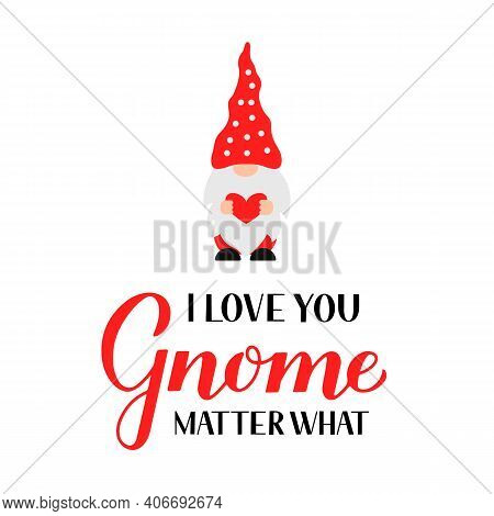 Cute Gnome And Lettering I Love You Gnome Matter What Isolated On White. Cute Cartoon Scandinavian N