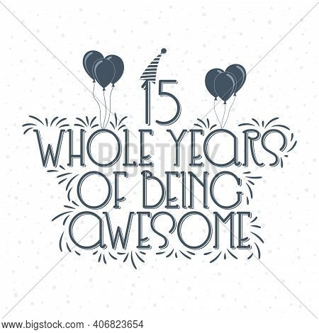 15 Years Birthday And 15 Years Anniversary Typography Design, 15 Whole Years Of Being Awesome.