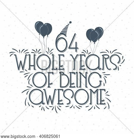 64 Years Birthday And 64 Years Anniversary Typography Design, 64 Whole Years Of Being Awesome.