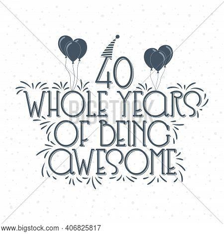 40 Years Birthday And 40 Years Anniversary Typography Design, 40 Whole Years Of Being Awesome.