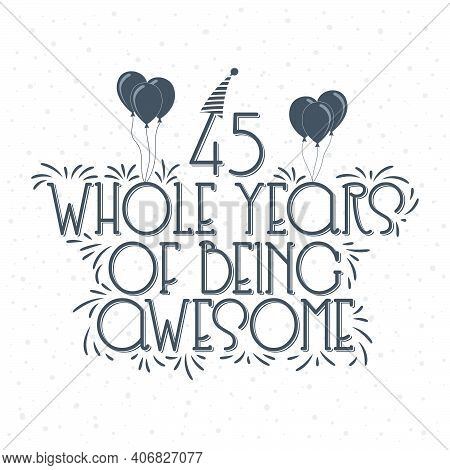 45 Years Birthday And 45 Years Anniversary Typography Design, 45 Whole Years Of Being Awesome.