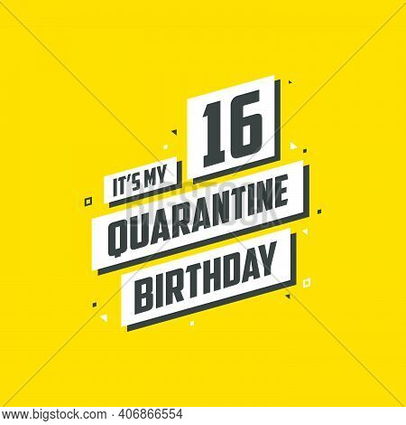 It's My 16 Quarantine Birthday, 16 Years Birthday Design. 16th Birthday Celebration On Quarantine.