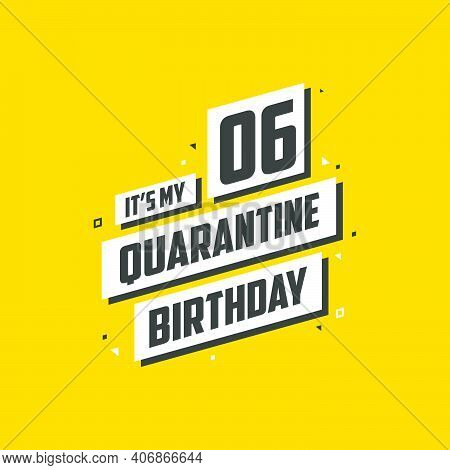 It's My 6 Quarantine Birthday, 6 Years Birthday Design. 6th Birthday Celebration On Quarantine.