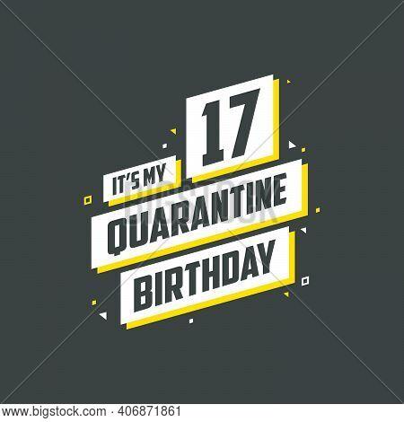 It's My 17 Quarantine Birthday, 17 Years Birthday Design. 17th Birthday Celebration On Quarantine.