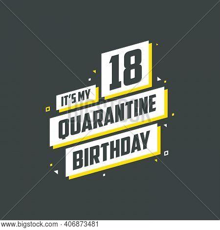 It's My 18 Quarantine Birthday, 18 Years Birthday Design. 18th Birthday Celebration On Quarantine.