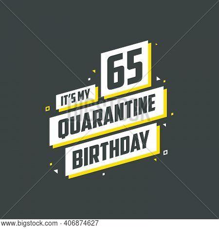 It's My 65 Quarantine Birthday, 65 Years Birthday Design. 65th Birthday Celebration On Quarantine.