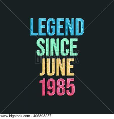 Legend Since June 1985 - Retro Vintage Birthday Typography Design For Tshirt