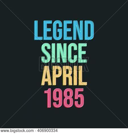 Legend Since April 1985 - Retro Vintage Birthday Typography Design For Tshirt