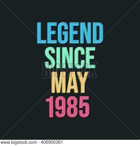 Legend Since May 1985 - Retro Vintage Birthday Typography Design For Tshirt