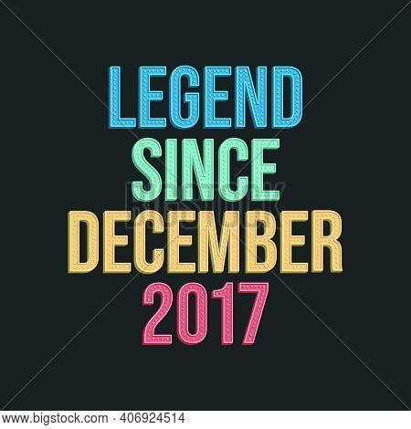 Legend Since December 2017 - Retro Vintage Birthday Typography Design For Tshirt