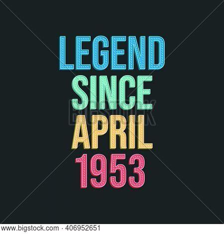 Legend Since April 1953 - Retro Vintage Birthday Typography Design For Tshirt