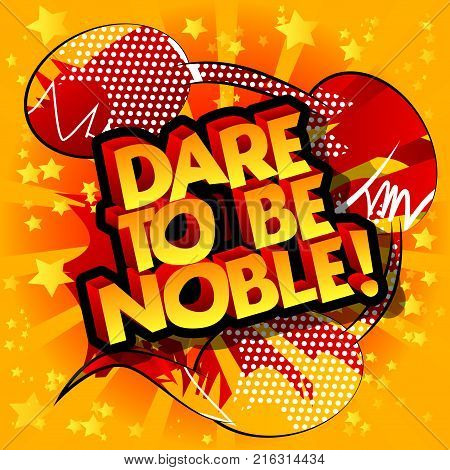 Dare to be noble! Vector illustrated comic book style design. Inspirational motivational quote.