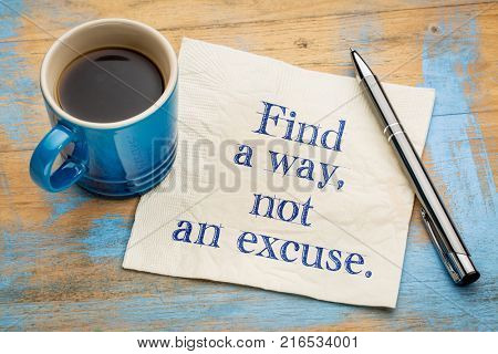 Find a way, not an excuse - inspirational handwriting on a napkin with a cup of espresso coffee