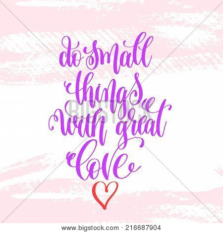 do small things with great love - hand lettering poster on pink brush stroke pattern, greeting card to valentines day - love quotes, calligraphy vector illustration
