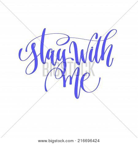 stay with me - hand lettering calligraphy quote to valentines day design, love letters to  greeting card, overly photo album, printable wall art, vector illustration