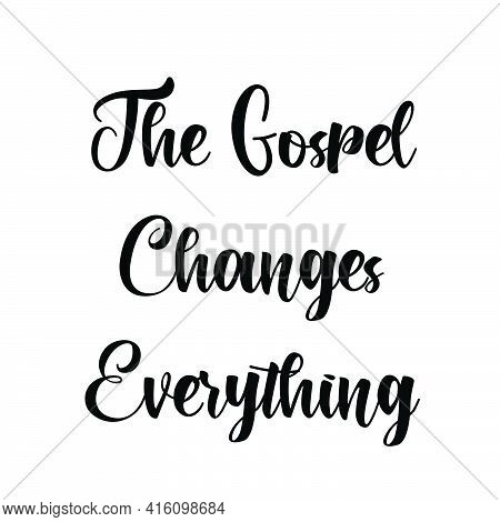 The Gospel Changes Everything, Christian Saying, Typography For Print Or Use As Poster, Card, Flyer