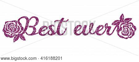 Decorative Glitter Pink Phrase The Best Ever Decorated With Roses. Sublimation Greeting Or Decoratio
