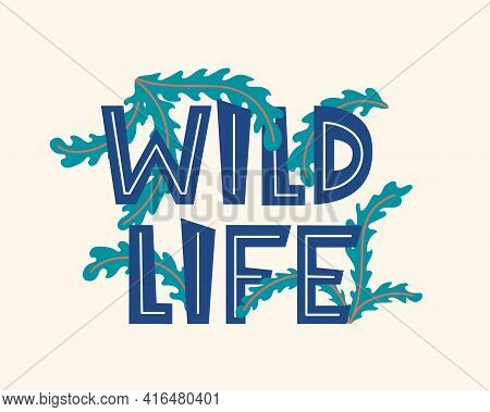 Wild Life. Inspirational Quote About Life, Positive Phrase. Lettering With Tropical Floral Elements.