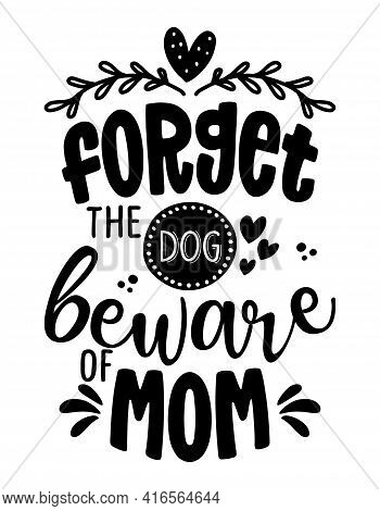 Forget The Dog, Beware Of Mom -  Funny Caution Mother's Day Calligraphy Text. Good For Fashion Shirt