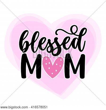 Blessed Mom - Happy Mothers Day Lettering. Handmade Calligraphy Vector Illustration. Mother's Day Ca