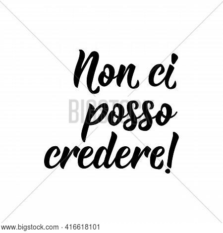 Non Ci Posso Credere. Translation From Italian: I Can Not Believe It. Lettering. Ink Illustration. M