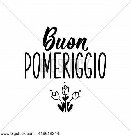 Buon Pomeriggio. Translation From Italian: Good Afternoon. Lettering. Ink Illustration. Modern Brush