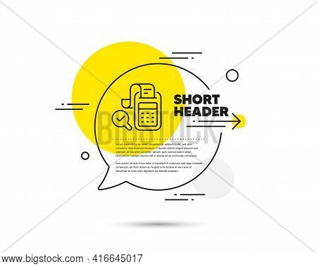 Bill Accounting Line Icon. Speech Bubble Vector Concept. Business Audit Sign. Check Finance Symbol.