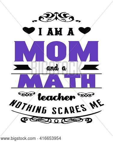 I Am A Mom And A Math Teacher Nothing Scares Me A Typography Quote For Mothers Who Teach Mathmatics
