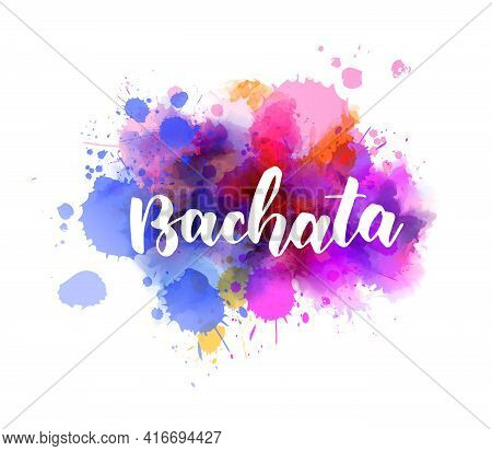 Bachata - Handwritten Modern Calligraphy Lettering Typography On Multicolored Watercolor Splash Back