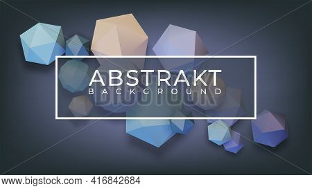 Abstract Background With 3d Volumetric Polyhedrons. Illustration For Advertising, Poster, Cover, Fly