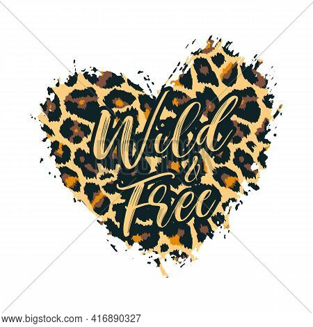 Wild And Free Leopard Heart Shape Print. Slogan With Wild Animal Skin Pattern Texture, Hand Drawn Br