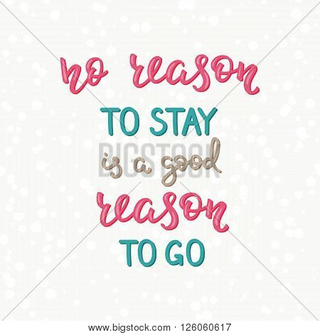 Travel life style inspiration quotes lettering. Motivational quote typography. Calligraphy graphic design sign element. No reason to stay is a good reason to go. Vector Quote design letter element.