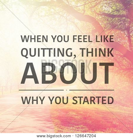 Inspirational Typographic Quote - When you feel like quitting, think about why you started