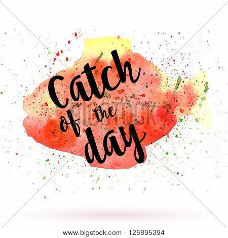 Phrase Catch of the day on watercolor background. Unique postcard banner flyer or poster with hand painted fish shape and typographic lettering. Modern calligraphy concept. Raster illustration.