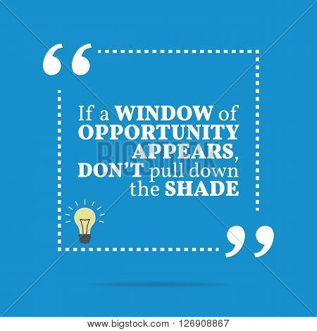 Inspirational Motivational Quote. If A Window Of Opportunity Appears, Don't Pull Down The Shade.