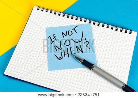 If Not Now When - Question In Note At Workplace. Goals Ambition Concept.