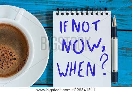If Not Now When - Question In Note At Workplace With Morning Coffee Cup. Goals Ambition Concept.