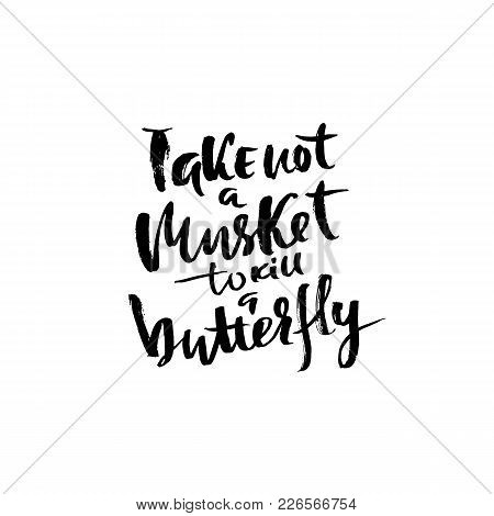 Take Not A Musket To Kill A Butterfly. Hand Drawn Lettering. Vector Typography Design. Handwritten I