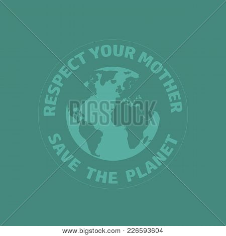 World Earth Day Concept. Abstract Image Of Flat Style Globe And Text Respect Your Mother, Save The P