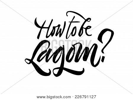 How To Be Lagom Lettering. Lagom Is A Swedish Word Meaning Just The Right Amount. Hand Drawn Calligr