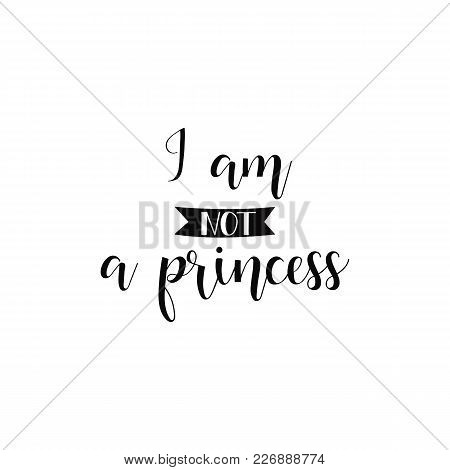I Am Not A Princess. Lettering. Feminist Quote. Graphic Design Element. Can Be Used As Print For Pos