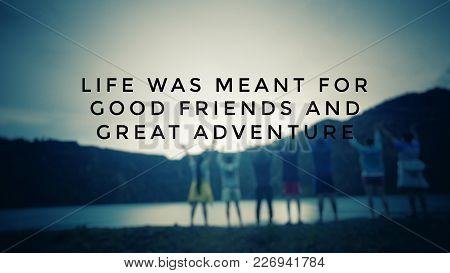 Motivational And Inspirational Quotes - Life Was Meant For Good Friends And Great Adventure. With Bl