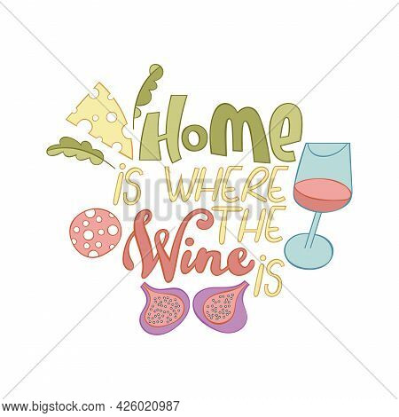 Home Is Where The Wine Is. Lettering Poster. Cartoon Card. Glass Of Red Wine. Figs, Cheese, Herbs, S