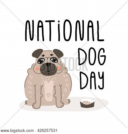 National Dog Day Greeting Card Design. Hand Lettering And Cute Fat Smiling Pug Puppy Sits Near His B