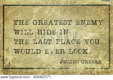 The Greatest Enemy Will Hide In The Last Place You Would Ever Look - Ancient Roman Politician And Ge