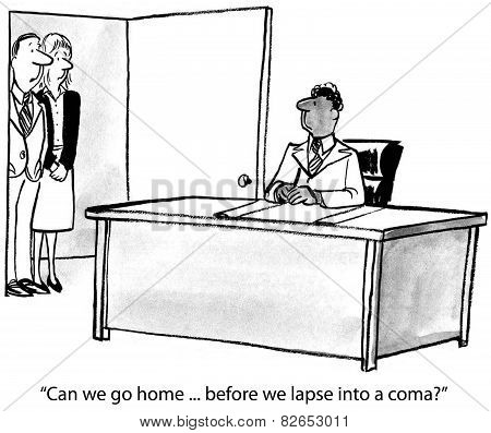 Cartoon of business people saying to workaholic boss, Can we go home before we lapse into a coma? poster
