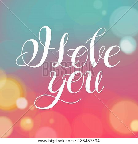Vector image.Romantic card on a soft blurry background with bokeh and light.I love you.Handwritten typographic poster, original hand made quote lettering.I love you, love, love letter, love text.