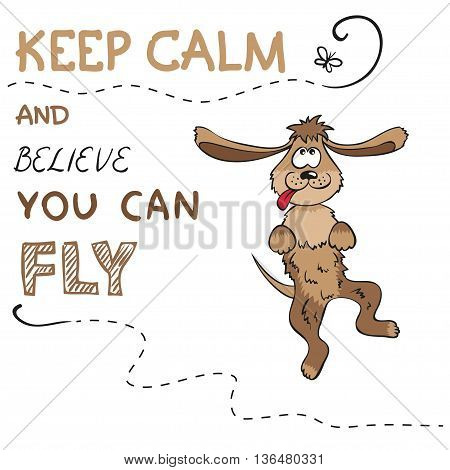 Keep calm and believe you can fly - motivation phrase and funny puppy. Vector concept illustration.