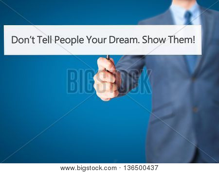 Don't Tell People Your Dream. Show Them! - Businessman Hand Holding Sign